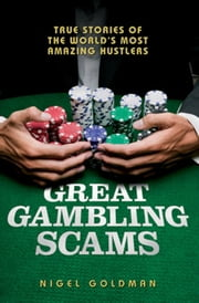 Great Gambling Scams - True Stories of the World's Most Amazing Hustlers ebook by Nigel Goldman