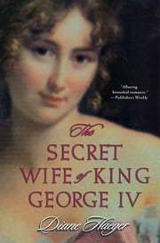 The Secret Wife of King George IV ebook by Diane Haeger