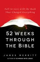 52 Weeks Through the Bible - Fall in Love with the Book That Changed Everything ebook by James Merritt