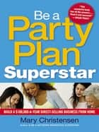 Be a Party Plan Superstar - Build a $100,000-a-Year Direct Selling Business from Home eBook by Mary Christensen