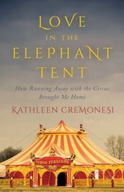 Love in the Elephant Tent - How Running Away with the Circus Brought Me Home ebook by Kathleen Cremonesi