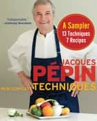 Jacques Pépin New Complete Techniques Sampler - A Sampler: 7 Recipes, 13 Techniques eBook by Jacques Pépin