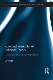 Kant and International Relations Theory - Cosmopolitan Community-building ebook by Dora Ion