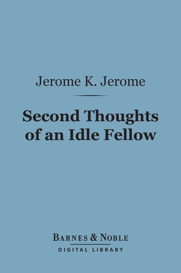 Second Thoughts of an Idle Fellow (Barnes & Noble Digital Library) ebook by Jerome K. Jerome