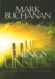 Things Unseen - Living with Eternity in Your Heart ebook by Mark Buchanan