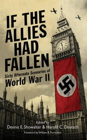 If the Allies Had Fallen - Sixty Alternate Scenarios of World War II ebook by Harold C. Deutsch,Dennis E. Showalter,William R. Forstchen