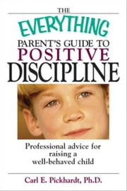 The Everything Parent's Guide To Positive Discipline: Professional Advice for Raising a Well-Behaved Child ebook by Carl E. Pickhardt