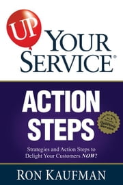 UP! Your Service Action Steps: Strategies and Action Steps to Delight Your Customers Now! ebook by Kaufman, Ron