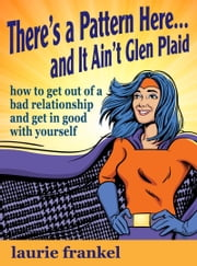 There's a Pattern Here & It Ain't Glen Plaid (How to Get Out of a Bad Relationship and Get in Good with Yourself) ebook by Laurie Frankel