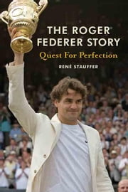 The Roger Federer Story: Quest for Perfection ebook by Stauffer, Rene