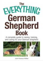 The Everything German Shepherd Book: A Complete Guide to Raising, Training, and Caring for Your German Shepherd ebook by Joan Hustace Walker