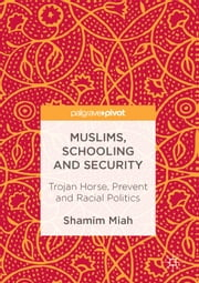 Muslims, Schooling and Security - Trojan Horse, Prevent and Racial Politics ebook by Shamim Miah