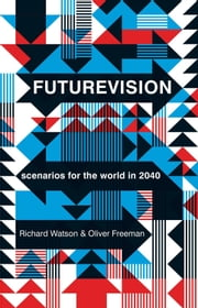 Futurevision - Scenarios for the World in 2040 ebook by Oliver Freeman,Richard Watson