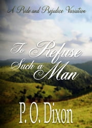 To Refuse Such a Man - A Pride and Prejudice Variation ebook by P. O. Dixon
