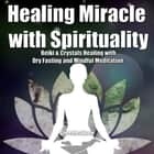 Healing Miracle with Spirituality - Reiki & Crystals Healing with Dry Fasting and Mindful Meditation audiobook by Greenleatherr