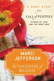 The Daughter of Belgium - A Short Story from Fall of Poppies: Stories of Love and the Great War ebook by Marci Jefferson