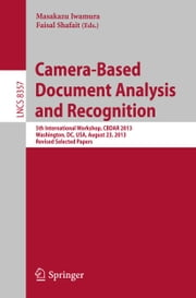 Camera-Based Document Analysis and Recognition - 5th International Workshop, CBDAR 2013, Washington, DC, USA, August 23, 2013, Revised Selected Papers ebook by Masakazu Iwamura,Faisal Shafait
