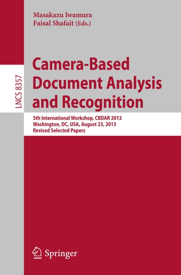 Camera-Based Document Analysis and Recognition - 5th International Workshop, CBDAR 2013, Washington, DC, USA, August 23, 2013, Revised Selected Papers ebook by