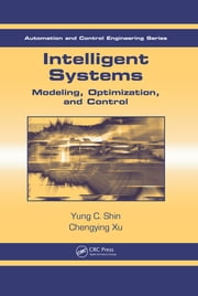 Intelligent Systems - Modeling, Optimization, and Control ebook by Yung C. Shin, Chengying Xu