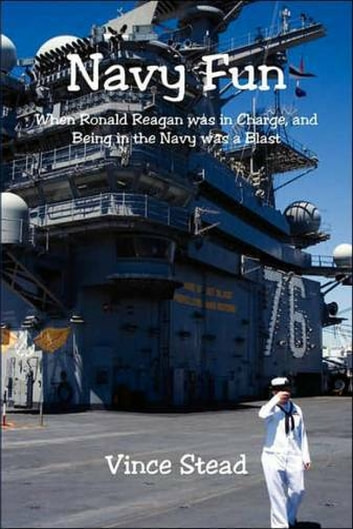 Navy Fun, When Ronald Reagan Was In Charge, And Being in the Navy Was a Blast! ebook by Vince Stead