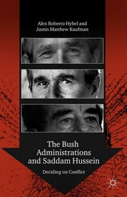 The Bush Administrations and Saddam Hussein - Deciding on Conflict ebook by Justin Matthew Kaufman,Alex Roberto Hybel