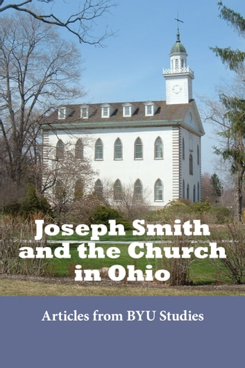 Joseph Smith and the Church in Ohio - Kirtland: A Perspective on Time and Place ebook by BYU Studies