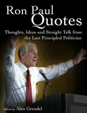 Ron Paul Quotes - Thoughts, Ideas and Straight Talk from the Last Principled Politician ebook by Alan Grendel