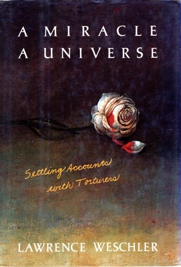 A Miracle, a Universe - Settling Accounts with Torturers ebook by Lawrence Weschler