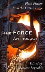 The Forge Anthology - Flash Fiction Straight off the Anvil ebook by Rebecca Reynolds, Kerry Hudson, Damyanti Biswas,...