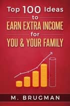 Top 100 Ideas to Earn Extra Income for You & Your Family ebook by M. Brugman