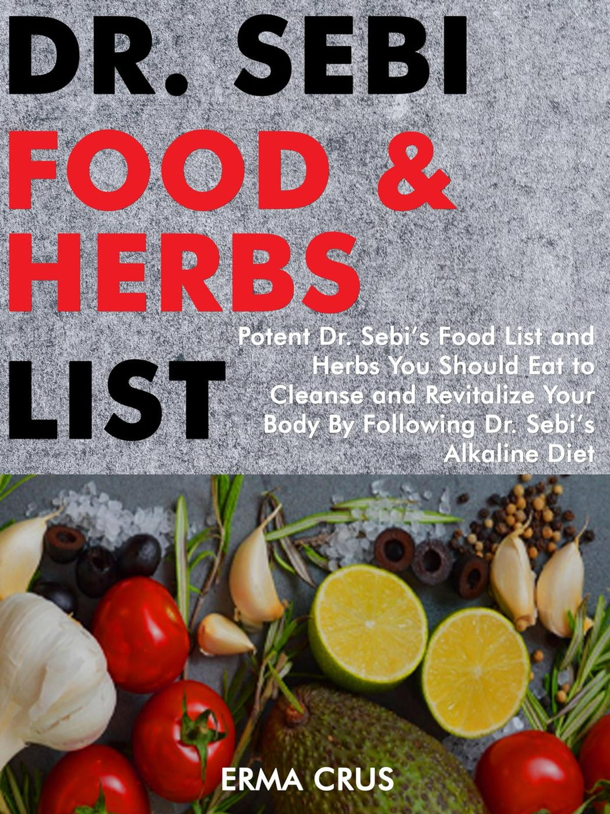 Dr  Sebi Food and Herbs List: Potent Dr  Sebi's Food List and Herbs You  Should eat to Cleanse and Revitalize Your Body by Following dr  Sebi's