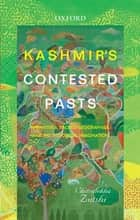 Kashmir's Contested Pasts - Narratives, Geographies, and the Historical Imagination ebook by Chitralekha Zutshi