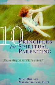 10 Principles for Spiritual Parenting - Encouraging and Honoring Your Child's Spirtual Growth ebook by Mimi Doe,Marsha Walch, PhD