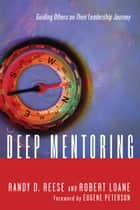 Deep Mentoring - Guiding Others on Their Leadership Journey ebook by Randy D. Reese, Robert Loane, Eugene H. Peterson