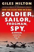 Soldier, Sailor, Frogman, Spy, Airman, Gangster, Kill or Die - How the Allies Won on D-Day ebook by Giles Milton