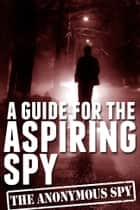 A Guide for the Aspiring Spy (the Anonymous Spy Series) ebook by Anonymous Spy