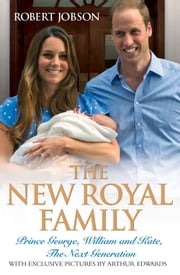 The New Royal Family - Prince George, William and Kate, the Next Generation ebook by Robert Jobson,Arthur Edwards