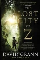 The Lost City of Z - A Legendary British Explorer's Deadly Quest to Uncover the Secrets of the Amazon ebook by David Grann