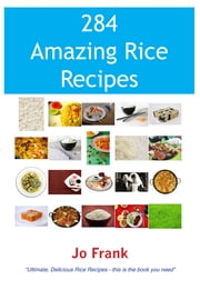 284 Amazing Rice Recipes - How to Cook Perfect and Delicious Rice in 284 Terrific Ways ebook by Jo Frank