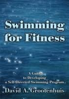 Swimming for Fitness - A Guide to Developing a Self-Directed Swimming Program ebook by David A. Grootenhuis