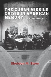 The Cuban Missile Crisis in American Memory - Myths versus Reality ebook by Sheldon Stern