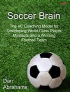Soccer Brain: The 4C Coaching Model for Developing World Class Player Mindsets and a Winning Football Team ebook by Dan Abrahams
