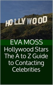 Hollywood Stars: The A to Z Guide to Contacting Celebrities ebook by Eva Moss