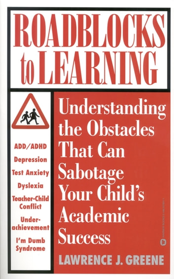 Roadblocks to Learning - Understanding the Obstacles That Can Sabotage Your Child's Academic Success ebook by Lawrence J. Greene