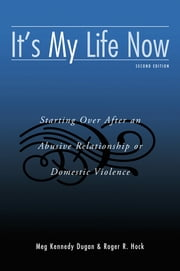 It's My Life Now - Starting Over After an Abusive Relationship or Domestic Violence ebook by Meg Kennedy Dugan,Roger R. Hock