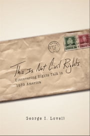 This Is Not Civil Rights - Discovering Rights Talk in 1939 America ebook by George I. Lovell