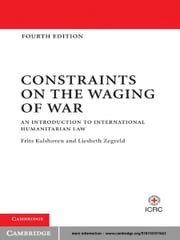 Constraints on the Waging of War - An Introduction to International Humanitarian Law ebook by Frits Kalshoven,Liesbeth Zegveld