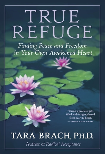 True Refuge - Finding Peace and Freedom in Your Own Awakened Heart ebook by Tara Brach