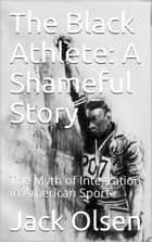 The Black Athlete: A Shameful Story - The Myth of Integration in American Sport ebook by Jack Olsen