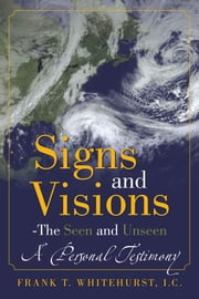 Signs and Visions - The Seen and Unseen - A Personal Testimony ebook by Frank T. Whitehurst, I.C.